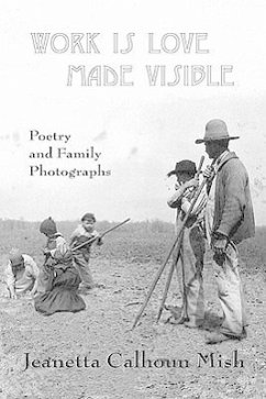 Work Is Love Made Visible: Collected Family Photographs and Poetry - Mish, Jeanetta Calhoun