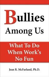 Bullies Among Us. What to Do When Work's No Fun - McFarland, Jean R.