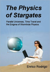 The Physics of Stargates: Parallel Universes, Time Travel and the Enigma of Wormhole Physics - Rodrigo Enrico