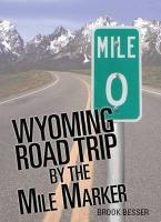 Wyoming Road Trip by the Mile Marker: Travel/Vacation Guide to Yellowstone, Grand Teton, Devils Tower, Oregon Trail, Camping, Hiking, Tourism, More...