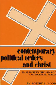 Contemporary Political Orders and Christ: Karl Barth's Christology and Political Praxis - Robert E. Hood