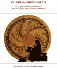 California Indian Baskets: San Diego to Santa Barbara and Beyond to the San Joaquin Valley, Mountains and Deserts - Ralph Shanks