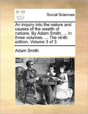 An Inquiry into the Nature and Causes of the Wealth of Nations - In Three Volumes; Volume 3 of 3, 9th Edition - Adam Smith