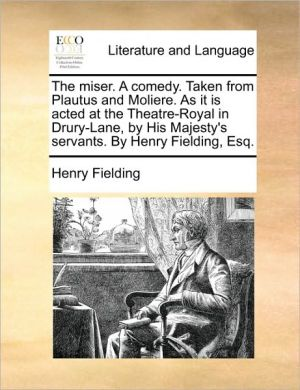 The miser. A comedy. Taken from Plautus and Moliere. As it is acted at the Theatre-Royal in Drury-Lane, by His Majesty's servants. By Henry Fielding, Esq.