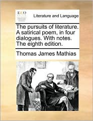 The Pursuits of Literature. a Satirical Poem, in Four Dialogues. with Notes. the Eighth Edition. - Thomas James Mathias
