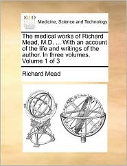 The Medical Works of Richard Mead, M.D. ... with an Account of the Life and Writings of the Author. in Three Volumes. Volume 1 of 3