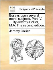 Essays upon several moral subjects. Part IV. . By Jeremy Collier, M.A. The second edition. - Jeremy Collier