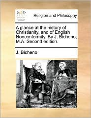 A glance at the history of Christianity, and of English Nonconformity. By J. Bicheno, M.A. Second edition. - J. Bicheno