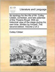 An apology for the life of Mr. Colley Cibber, comedian, and late patentee of the Theatre-Royal. With an historical view of the stage during his own time. Written by himself. The second edition. Volume 2 of 2 - Colley Cibber