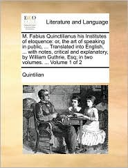 M. Fabius Quinctilianus his Institutes of eloquence: or, the art of speaking in public, . Translated into English, . with notes, critical and explanatory, by William Guthrie, Esq; in two volumes. . Volume 1 of 2 - Quintilian