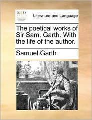 The poetical works of Sir Sam. Garth. With the life of the author. - Samuel Garth
