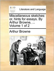 Miscellaneous Sketches: Or, Hints for Essays. by Arthur Browne, ... Volume 1 of 2