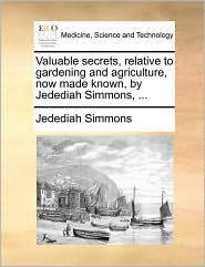 Valuable secrets, relative to gardening and agriculture, now made known, by Jedediah Simmons, ...