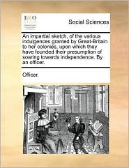 An impartial sketch, of the various indulgences granted by Great-Britain to her colonies, upon which they have founded their presumption of soaring towards independence. By an officer. - Officer.