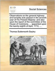 Observations on the general highway and turnpike acts passed in the seventh year of His Present Majesty: and also upon the report of the committee of the House of Commons, ... appointed upon the twenty-eighth of April, 1772, ... - Thomas Butterworth Bayley