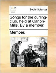 Songs for the curling-club, held at Canon-Mills. By a member. - Member.