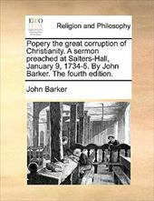 Popery the Great Corruption of Christianity. a Sermon Preached at Salters-Hall, January 9, 1734-5. by John Barker. the Fourth Edit - Barker, John