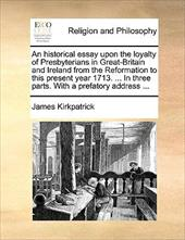 An  Historical Essay Upon the Loyalty of Presbyterians in Great-Britain and Ireland from the Reformation to This Present Year 1713 - Kirkpatrick, James