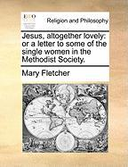 Jesus, Altogether Lovely: Or a Letter to Some of the Single Women in the Methodist Society.