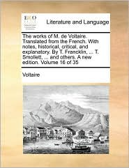The works of M. de Voltaire. Translated from the French. With notes, historical, critical, and explanatory. By T. Francklin, ... T. Smollett, ... and others. A new edition. Volume 16 of 35