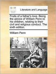 Fruits of a Father's Love. Being the Advice of William Penn to His Children, Relating to Their Civil and Religious Conduct. the Sixth Edition. - William Penn