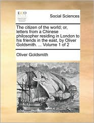 The citizen of the world; or, letters from a Chinese philosopher residing in London to his friends in the east, by Oliver Goldsmith. . Volume 1 of 2 - Oliver Goldsmith