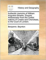 Authentic memoirs of William Augustus Bowles, Esquire, Ambassador from the United nations of Creeks and Cherokees, to the Court of London. - Benjamin. Baynton
