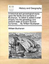 A   Historical and Genealogical Essay Upon the Family and Surname of Buchanan. to Which Is Added a Brief Enquiry Into the Genealog - Buchanan, William