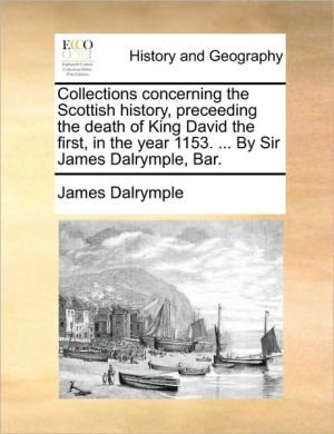 Collections concerning the Scottish history, preceeding the death of King David the first, in the year 1153. . By Sir James Dalrymple, Bar. - James Dalrymple