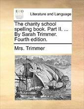 The Charity School Spelling Book. Part II. ... by Sarah Trimmer. Fourth Edition. - Trimmer, Mrs