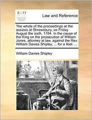 The whole of the proceedings at the assizes at Shrewsbury, on Friday August the sixth, 1784. In the cause of the King on the prosecution of William Jones, attorney at law, against the Rev. William Davies Shipley, ... for a libel. ... - William Davies Shipley