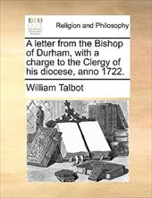 A Letter from the Bishop of Durham, with a Charge to the Clergy of His Diocese, Anno 1722. - Talbot, William