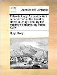 False delicacy. A comedy. As it is performed at the Theatre-Royal in Drury-Lane. By His Majesty's servants. By Hugh Kelly.
