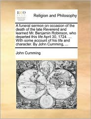 A funeral sermon on occasion of the death of the late Reverend and learned Mr. Benjamin Robinson, who departed this life April 30, 1724. ... With some account of his life and character. By John Cumming, ...