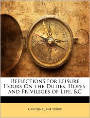 Reflections For Leisure Hours On The Duties, Hopes, And Privileges Of Life, & C - Caroline Jane Yorke