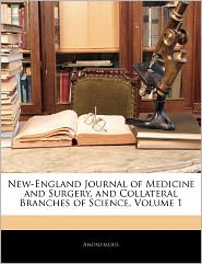 New-England Journal Of Medicine And Surgery, And Collateral Branches Of Science, Volume 1 - Anonymous