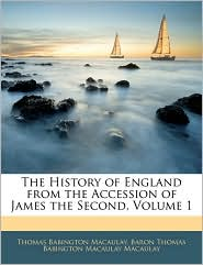 The History Of England From The Accession Of James The Second, Volume 1 - Thomas Babington Macaulay, Baron Thomas Babington Macaula Macaulay