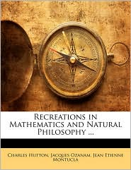 Recreations in Mathematics and Natural Philosophy. - Charles Hutton, Jacques Ozanam, Jean Etienne Montucla