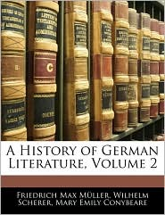 A History Of German Literature, Volume 2 - Friedrich Max Muller, Wilhelm Scherer, Mary Emily Conybeare