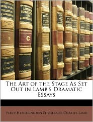 The Art Of The Stage As Set Out In Lamb's Dramatic Essays - Charles Lamb, Percy Hetherington Fitzgerald