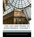 The Life and Work of John Ruskin, Volume 1 - William Gershom Collingwood