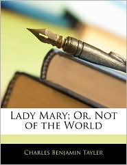 Lady Mary; Or, Not Of The World - Charles Benjamin Tayler