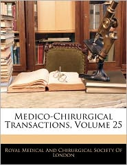 Medico-Chirurgical Transactions, Volume 25 - Royal Medical And Chirurgical Society Of