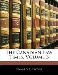 The Canadian Law Times, Volume 3 - Edward B. Brown