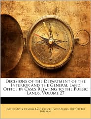 Decisions Of The Department Of The Interior And The General Land Office In Cases Relating To The Public Lands, Volume 27 - United States. General Land Office