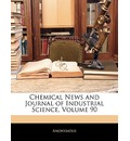 Chemical News and Journal of Industrial Science, Volume 90 - Anonymous