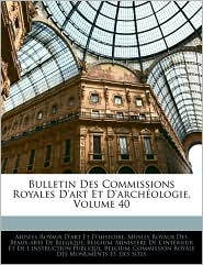 Bulletin Des Commissions Royales D'Art Et D'Archeologie, Volume 40 - Belgium. Ministere De L'Interieur Et D, Created by Mi Belgium Ministre De L'Intrieur Et D., Created by Belgium Commission Royale