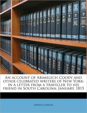 An Account of Abimelech Coody and Other Celebrated Writers of New York: In a Letter from a Traveller to His Friend in South Carolina; January, 1815 - DeWitt Clinton