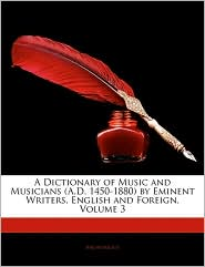 A Dictionary Of Music And Musicians (A.D. 1450-1880) By Eminent Writers, English And Foreign, Volume 3 - Anonymous