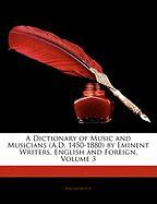 A Dictionary of Music and Musicians (A.D. 1450-1880) by Eminent Writers, English and Foreign, Volume 3